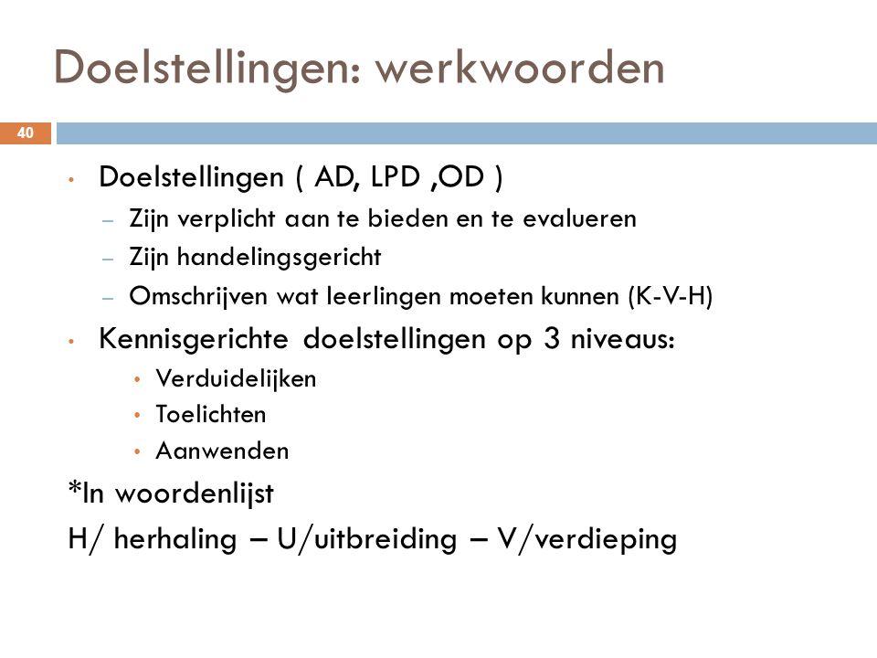 Doelstellingen: werkwoorden 40 Doelstellingen ( AD, LPD,OD ) – Zijn verplicht aan te bieden en te evalueren – Zijn handelingsgericht – Omschrijven wat