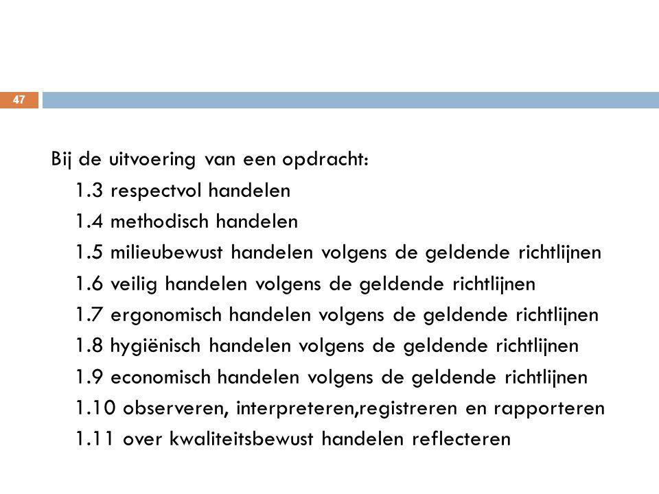 47 Bij de uitvoering van een opdracht: 1.3 respectvol handelen 1.4 methodisch handelen 1.5 milieubewust handelen volgens de geldende richtlijnen 1.6 v