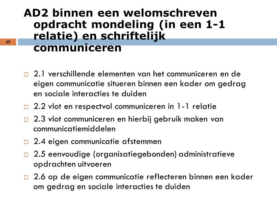 48 AD2 binnen een welomschreven opdracht mondeling (in een 1-1 relatie) en schriftelijk communiceren  2.1 verschillende elementen van het communicere