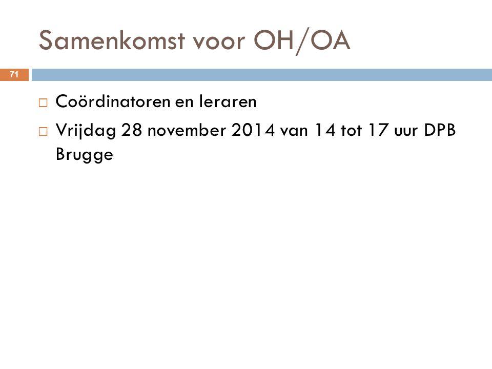 Samenkomst voor OH/OA 71  Coördinatoren en leraren  Vrijdag 28 november 2014 van 14 tot 17 uur DPB Brugge