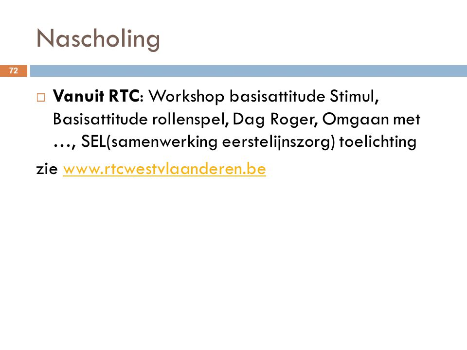 Nascholing 72  Vanuit RTC: Workshop basisattitude Stimul, Basisattitude rollenspel, Dag Roger, Omgaan met …, SEL(samenwerking eerstelijnszorg) toelic