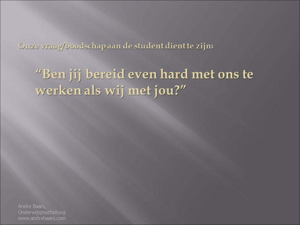 Onze vraag/boodschap aan de student dient te zijn: Ben jij bereid even hard met ons te werken als wij met jou? Andre Baars, Onderwijspsycholoog www.andrebaars.com