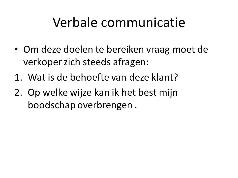 Verbale communicatie Om deze doelen te bereiken vraag moet de verkoper zich steeds afragen: 1.Wat is de behoefte van deze klant? 2.Op welke wijze kan