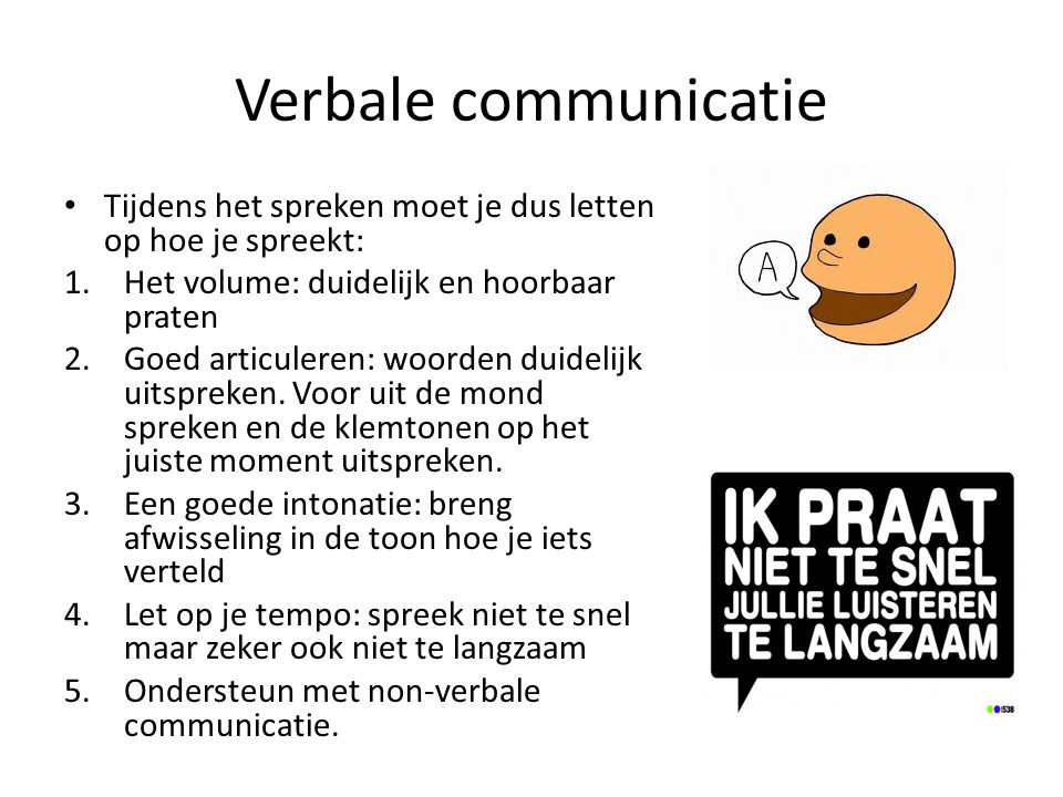 Verbale communicatie Tijdens het spreken moet je dus letten op hoe je spreekt: 1.Het volume: duidelijk en hoorbaar praten 2.Goed articuleren: woorden