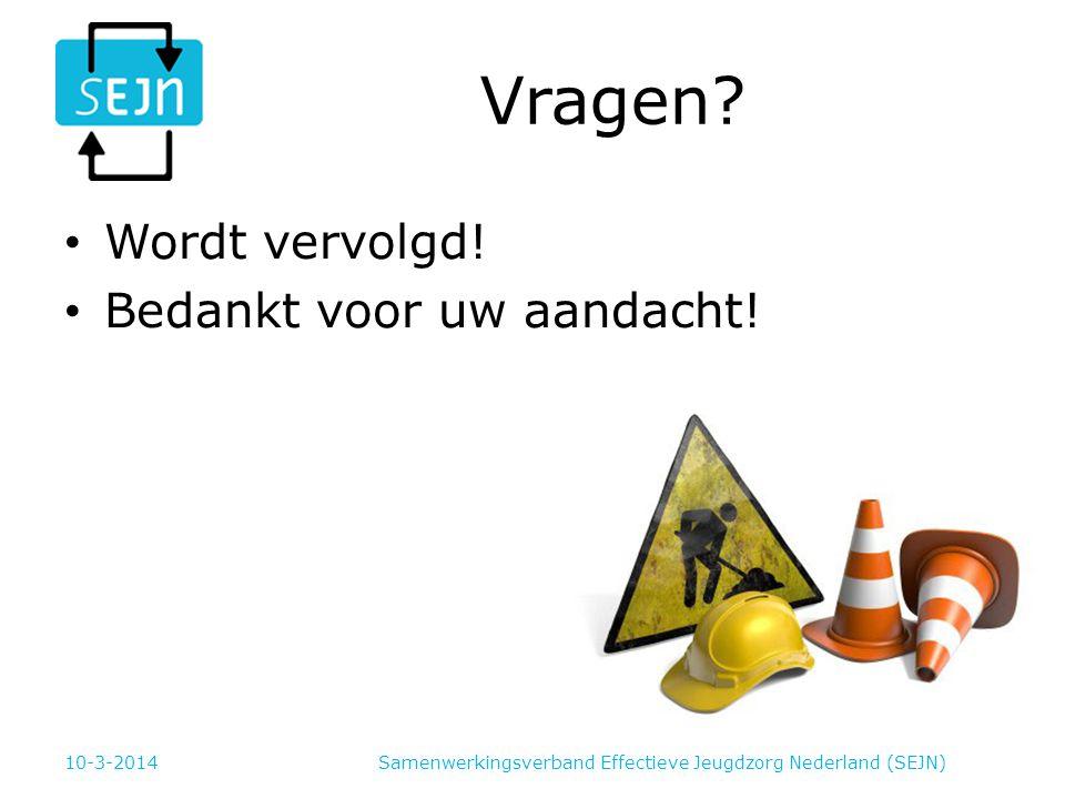 Vragen? Wordt vervolgd! Bedankt voor uw aandacht! 10-3-2014Samenwerkingsverband Effectieve Jeugdzorg Nederland (SEJN)