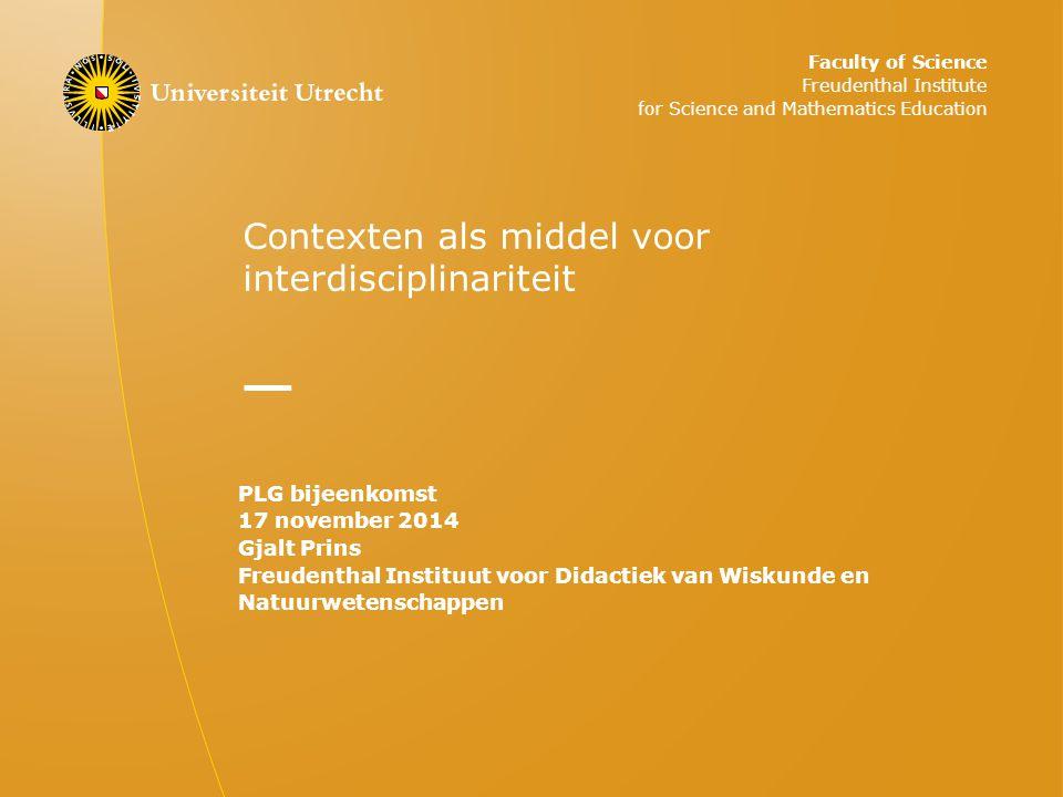 Contexten als middel voor interdisciplinariteit PLG bijeenkomst 17 november 2014 Gjalt Prins Freudenthal Instituut voor Didactiek van Wiskunde en Natu