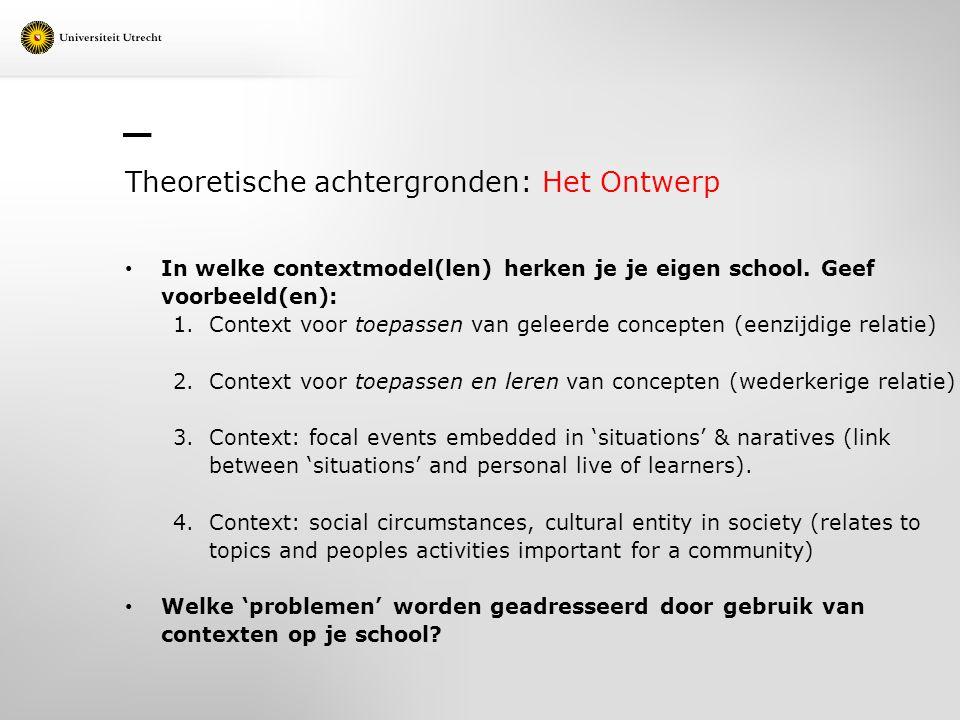 Theoretische achtergronden: Het Ontwerp In welke contextmodel(len) herken je je eigen school. Geef voorbeeld(en): 1.Context voor toepassen van geleerd