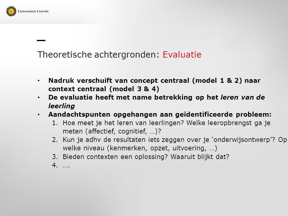 Theoretische achtergronden: Evaluatie Nadruk verschuift van concept centraal (model 1 & 2) naar context centraal (model 3 & 4) De evaluatie heeft met