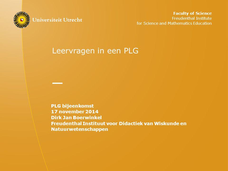 Leervragen in een PLG PLG bijeenkomst 17 november 2014 Dirk Jan Boerwinkel Freudenthal Instituut voor Didactiek van Wiskunde en Natuurwetenschappen Faculty of Science Freudenthal Institute for Science and Mathematics Education