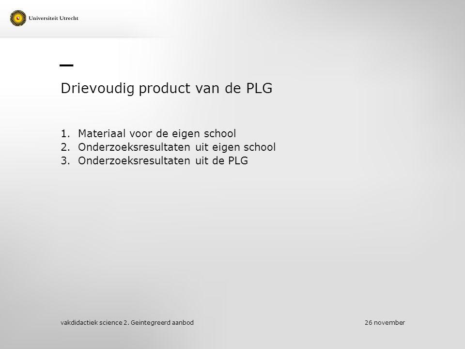 Drievoudig product van de PLG 1.Materiaal voor de eigen school 2.Onderzoeksresultaten uit eigen school 3.Onderzoeksresultaten uit de PLG 26 november vakdidactiek science 2.