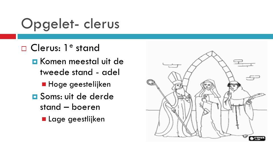 Opgelet- clerus  Clerus: 1 e stand  Komen meestal uit de tweede stand - adel Hoge geestelijken  Soms: uit de derde stand – boeren Lage geestlijken