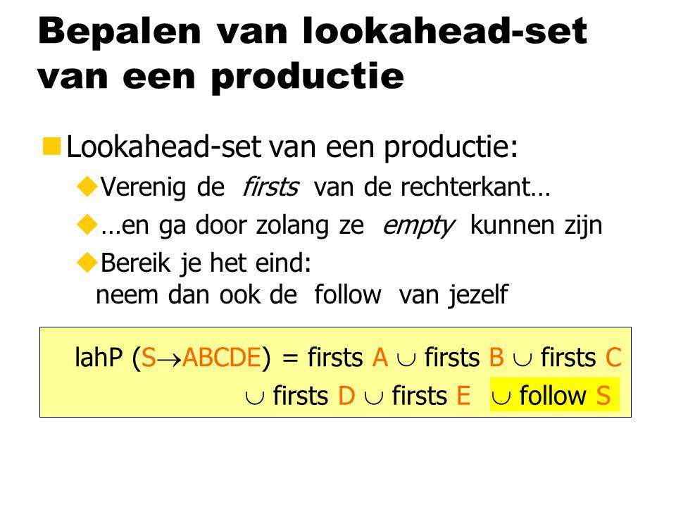 Bepalen van lookahead-set van een productie nLookahead-set van een productie: uVerenig de firsts van de rechterkant… u…en ga door zolang ze empty kunnen zijn uBereik je het eind: neem dan ook de follow van jezelf lahP (S  ABCDE) = firsts A  firsts B  firsts C  firsts D  firsts E  follow S