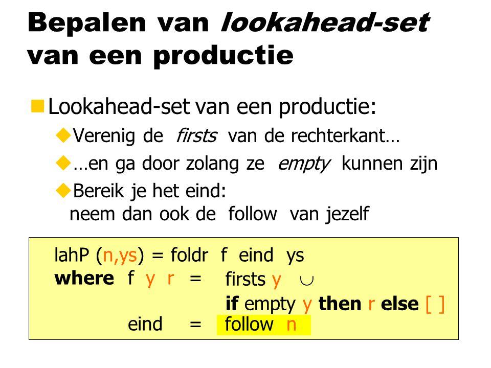 Bepalen van lookahead-set van een productie nLookahead-set van een productie: uVerenig de firsts van de rechterkant… u…en ga door zolang ze empty kunnen zijn uBereik je het eind: neem dan ook de follow van jezelf lahP (n,ys) = foldr f eind ys wheref y r = eind = firsts y  follow n if empty y then r else [ ]