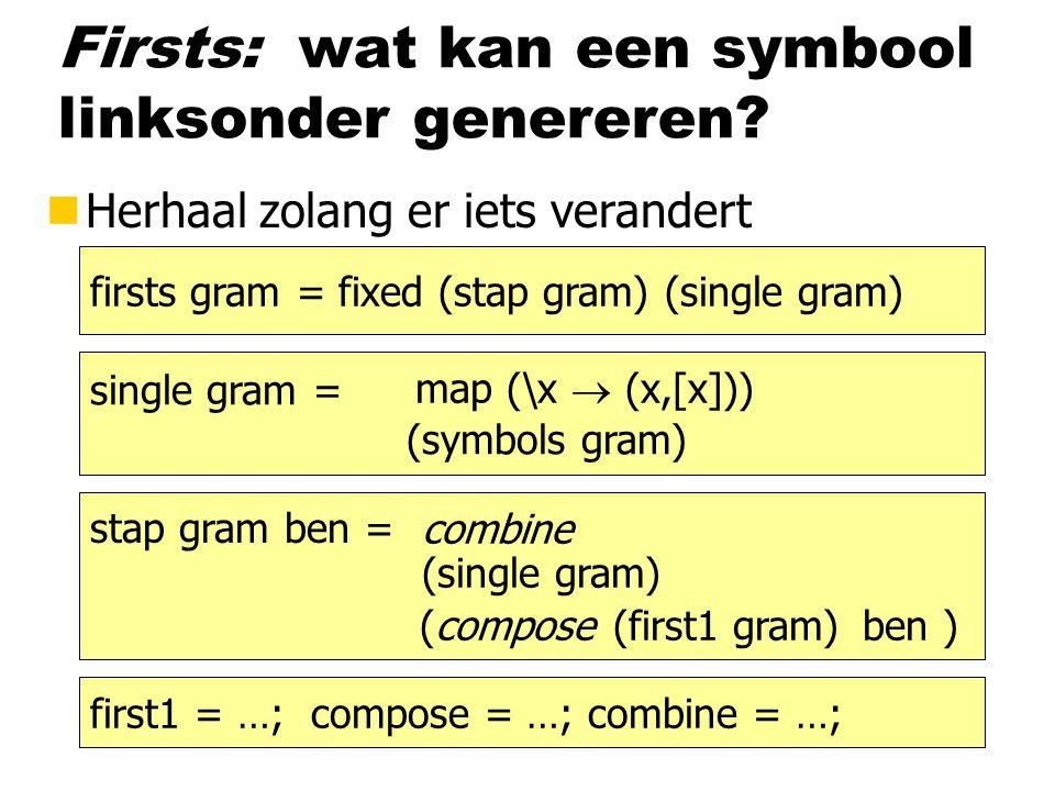 Firsts: wat kan een symbool linksonder genereren? nHerhaal zolang er iets verandert firsts gram = fixed (stap gram) (single gram) stap gram ben = sing