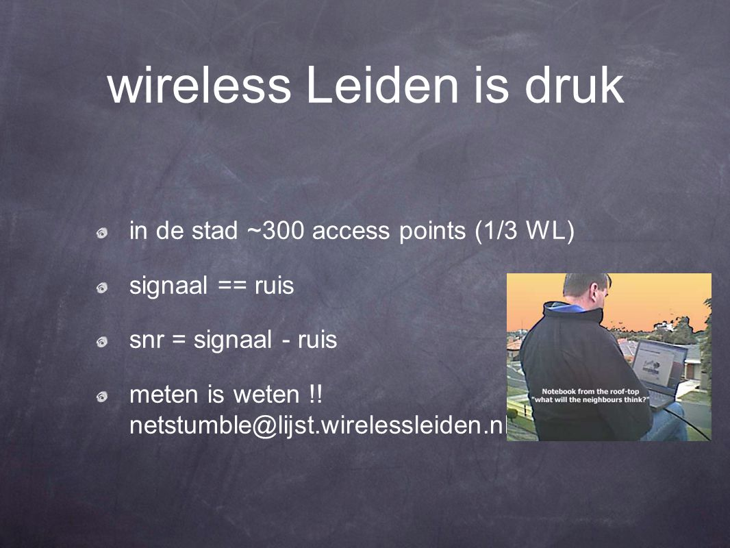 wireless Leiden is druk in de stad ~300 access points (1/3 WL) signaal == ruis snr = signaal - ruis meten is weten !.