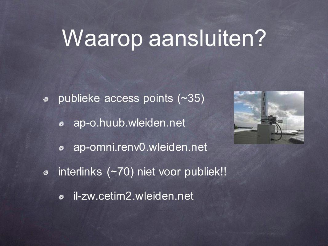 Waarop aansluiten? publieke access points (~35) ap-o.huub.wleiden.net ap-omni.renv0.wleiden.net interlinks (~70) niet voor publiek!! il-zw.cetim2.wlei