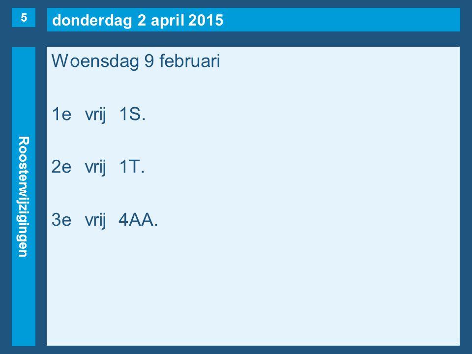 donderdag 2 april 2015 Roosterwijzigingen Woensdag 9 februari 4evrij4AA. 5evrij1T(naar 7/2). 6e 6