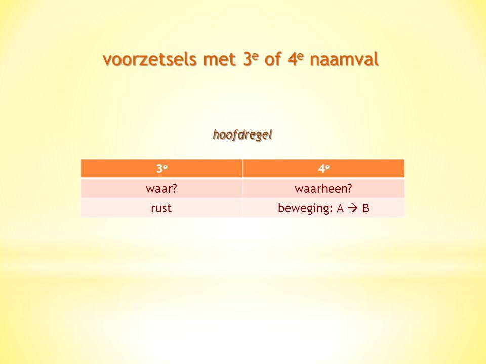 voorzetsels met 3 e of 4 e naamval 3e3e 4e4e waar?waarheen? rustbeweging: A  B hoofdregel