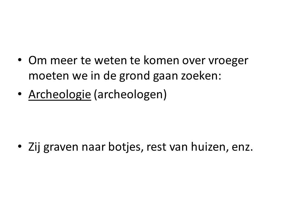 Om meer te weten te komen over vroeger moeten we in de grond gaan zoeken: Archeologie (archeologen) Zij graven naar botjes, rest van huizen, enz.
