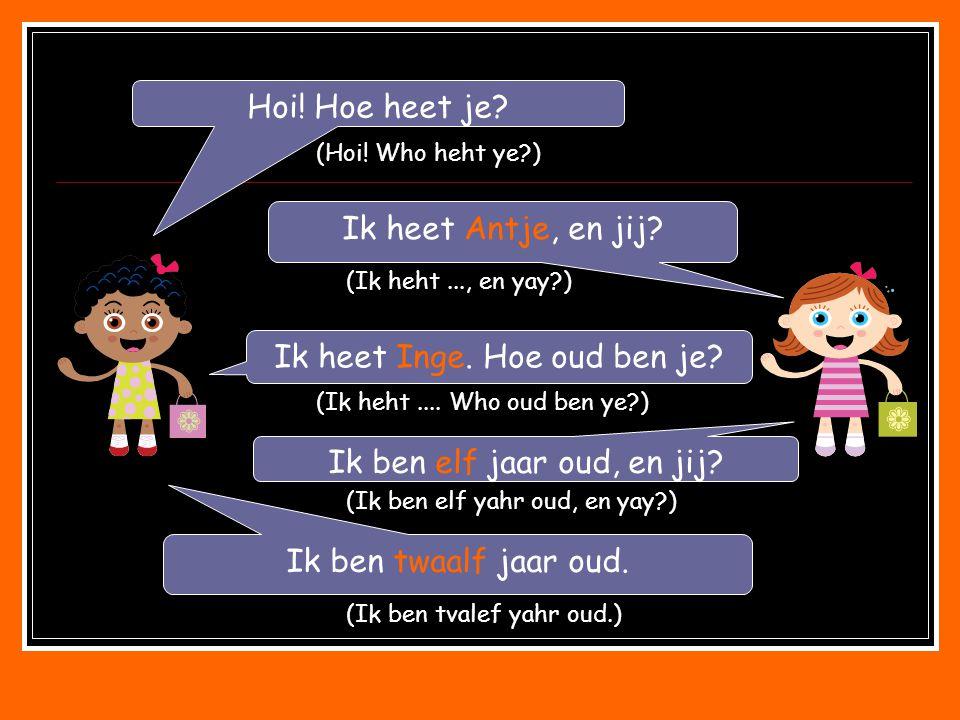 Hoi! Hoe heet je? Ik heet Antje, en jij? Ik heet Inge. Hoe oud ben je? Ik ben elf jaar oud, en jij? Ik ben twaalf jaar oud. (Hoi! Who heht ye?) (Ik he