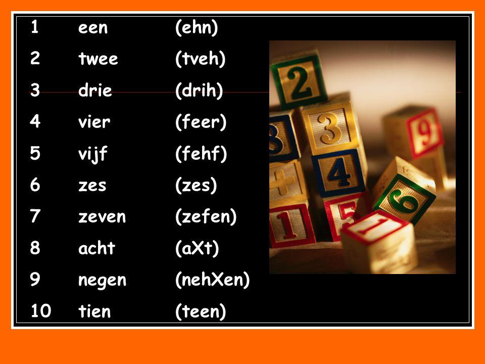 1een(ehn) 2twee(tveh) 3drie(drih) 4vier(feer) 5vijf(fehf) 6zes(zes) 7zeven(zefen) 8acht(aXt) 9negen(nehXen) 10tien(teen)
