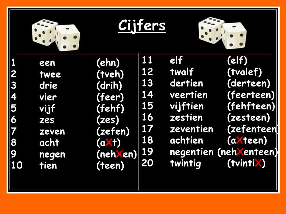 1een(ehn) 2twee(tveh) 3drie(drih) 4vier(feer) 5vijf(fehf) 6zes(zes) 7zeven(zefen) 8acht(aXt) 9negen(nehXen) 10tien(teen) 11elf(elf) 12twalf(tvalef) 13