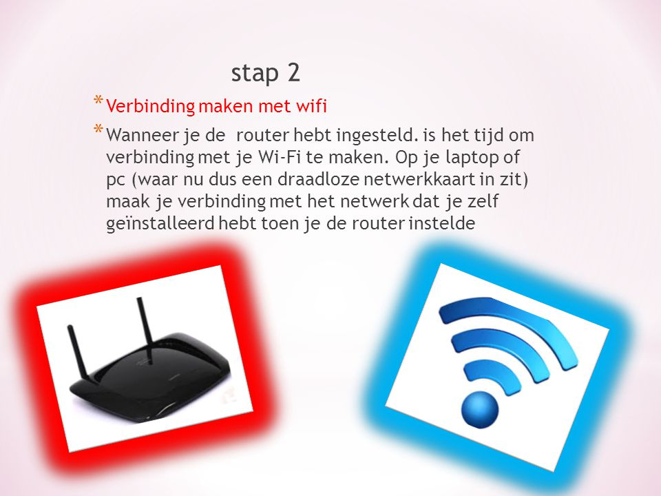 stap 2 * Verbinding maken met wifi * Wanneer je de router hebt ingesteld. is het tijd om verbinding met je Wi-Fi te maken. Op je laptop of pc (waar nu