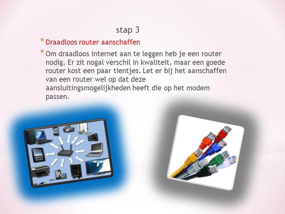 stap 3 * Draadloos router aanschaffen * Om draadloos internet aan te leggen heb je een router nodig. Er zit nogal verschil in kwaliteit, maar een goed