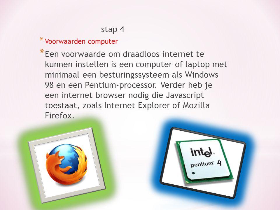 stap 4 * Voorwaarden computer * Een voorwaarde om draadloos internet te kunnen instellen is een computer of laptop met minimaal een besturingssysteem als Windows 98 en een Pentium-processor.