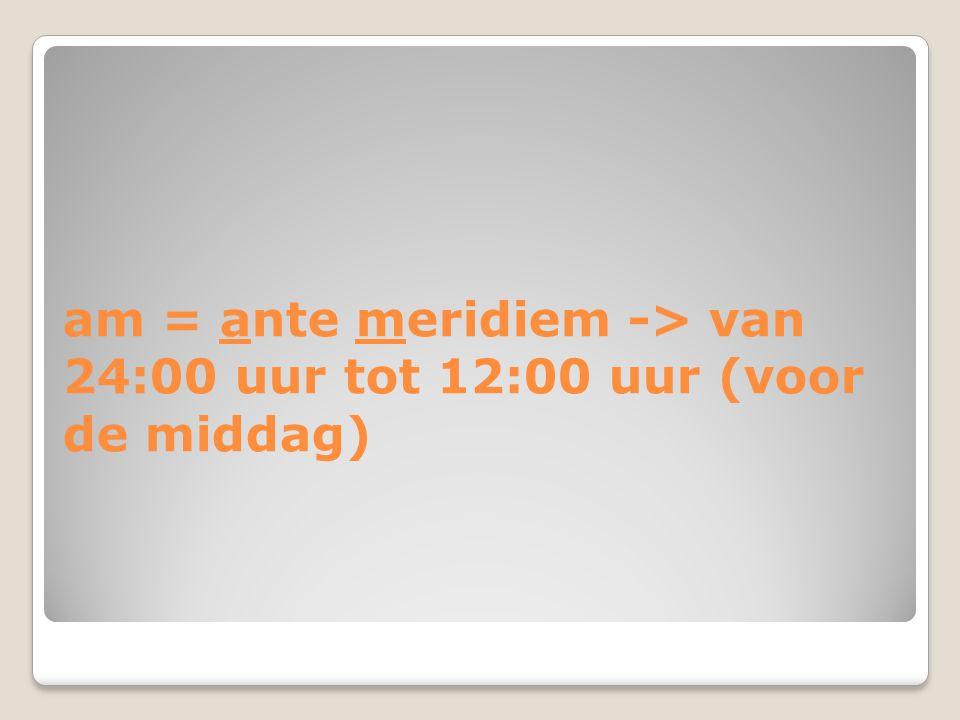 am = ante meridiem -> van 24:00 uur tot 12:00 uur (voor de middag)