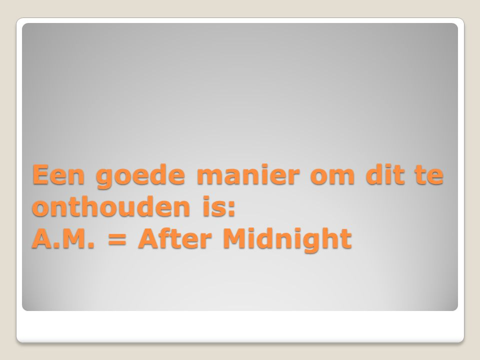 Een goede manier om dit te onthouden is: A.M. = After Midnight