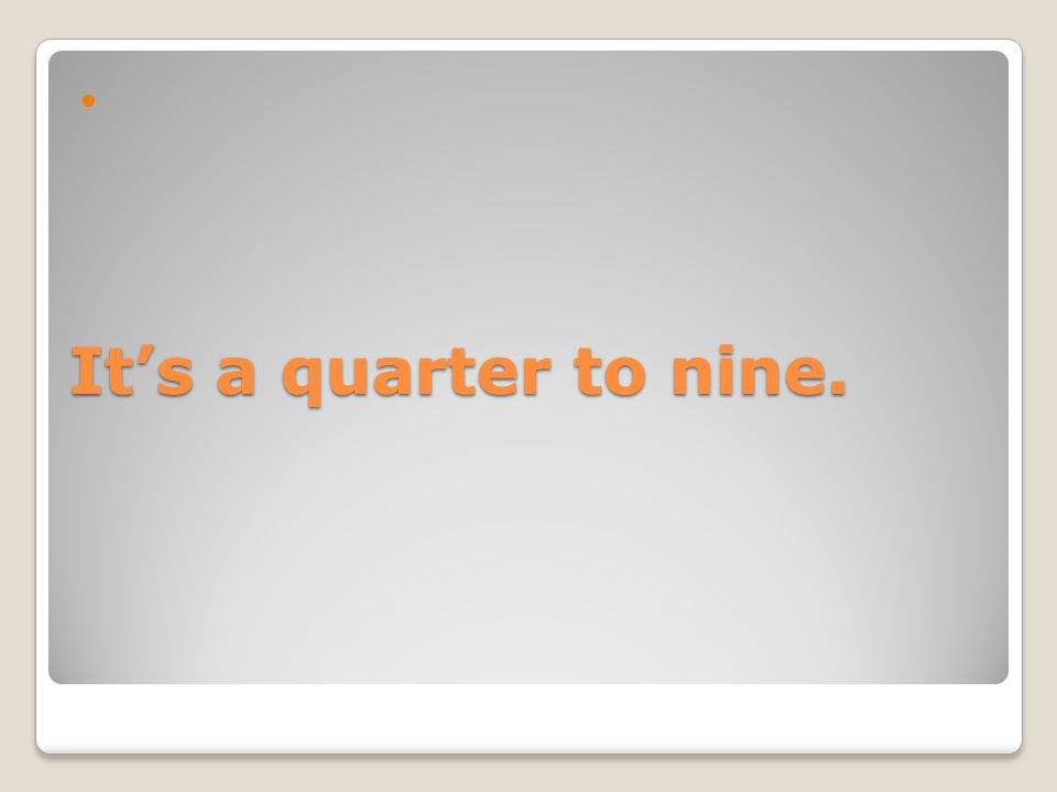 It's a quarter to nine.