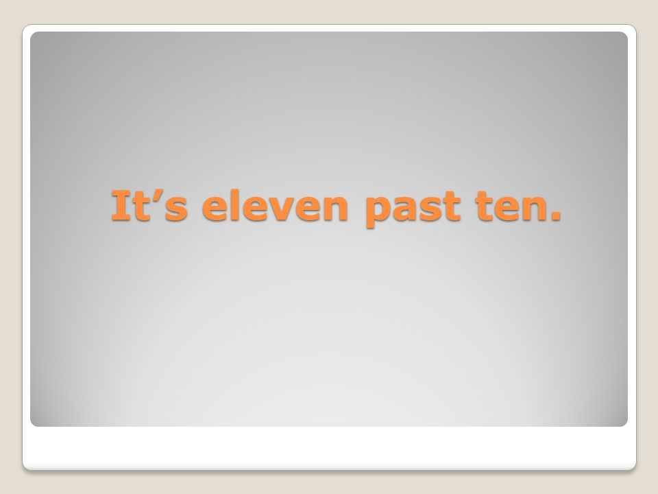 It's eleven past ten. It's eleven past ten.