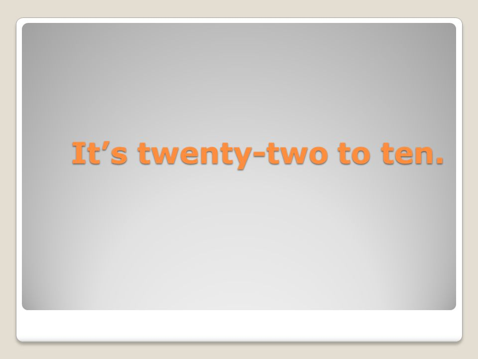 It's twenty-two to ten. It's twenty-two to ten.