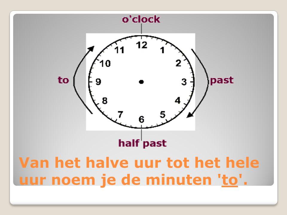 Van het halve uur tot het hele uur noem je de minuten 'to'.