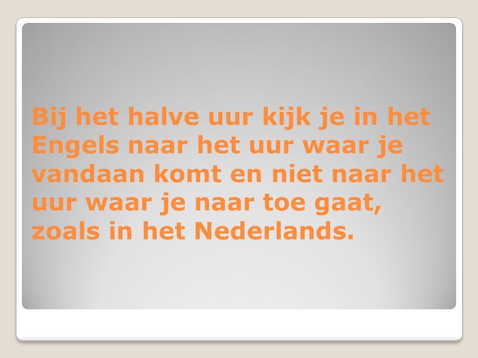 Bij het halve uur kijk je in het Engels naar het uur waar je vandaan komt en niet naar het uur waar je naar toe gaat, zoals in het Nederlands.