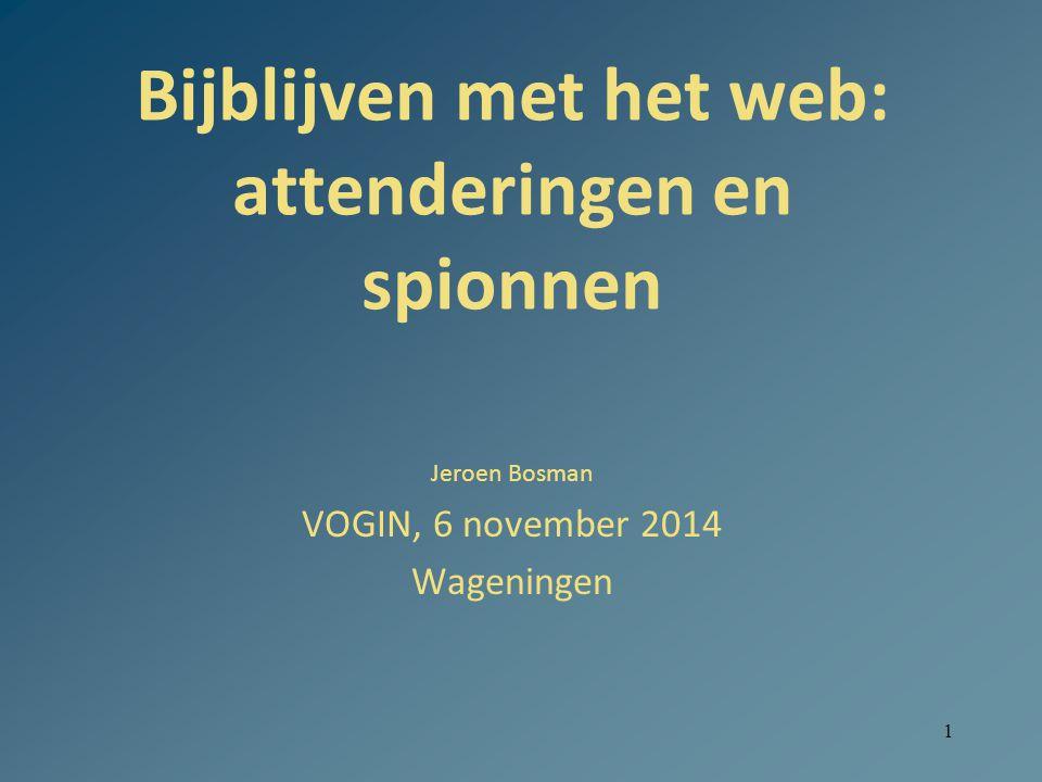 1 Bijblijven met het web: attenderingen en spionnen Jeroen Bosman VOGIN, 6 november 2014 Wageningen