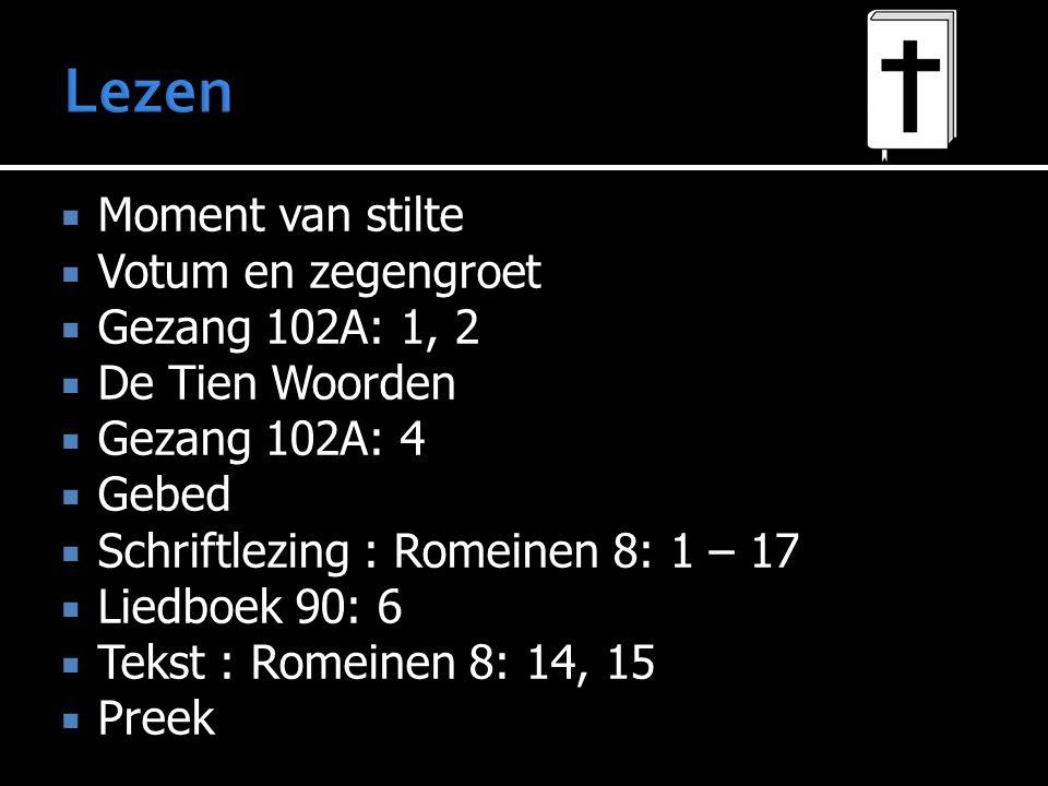  Moment van stilte  Votum en zegengroet  Gezang 102A: 1, 2  De Tien Woorden  Gezang 102A: 4  Gebed  Schriftlezing : Romeinen 8: 1 – 17  Liedboek 90: 6  Tekst : Romeinen 8: 14, 15  Preek  Psalm 50: 7, 11  Gebed  Collecten  Liedboek 244: 2, 4  Voor de zegen biddend zingen: Gezang GK 134: 6 > Zegen > Amen (Psalm 72:10B (2e helft couplet/regels 5-8, maar te zingen als regels 1-4)
