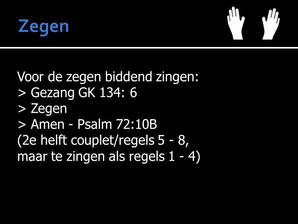 Voor de zegen biddend zingen: > Gezang GK 134: 6 > Zegen > Amen - Psalm 72:10B (2e helft couplet/regels 5 - 8, maar te zingen als regels 1 - 4)