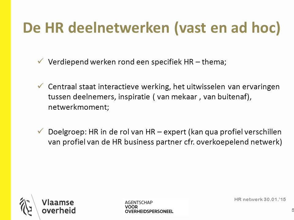 De HR deelnetwerken (vast en ad hoc) HR netwerk 30.01.'15 5 Verdiepend werken rond een specifiek HR – thema; Centraal staat interactieve werking, het uitwisselen van ervaringen tussen deelnemers, inspiratie ( van mekaar, van buitenaf), netwerkmoment; Doelgroep: HR in de rol van HR – expert (kan qua profiel verschillen van profiel van de HR business partner cfr.