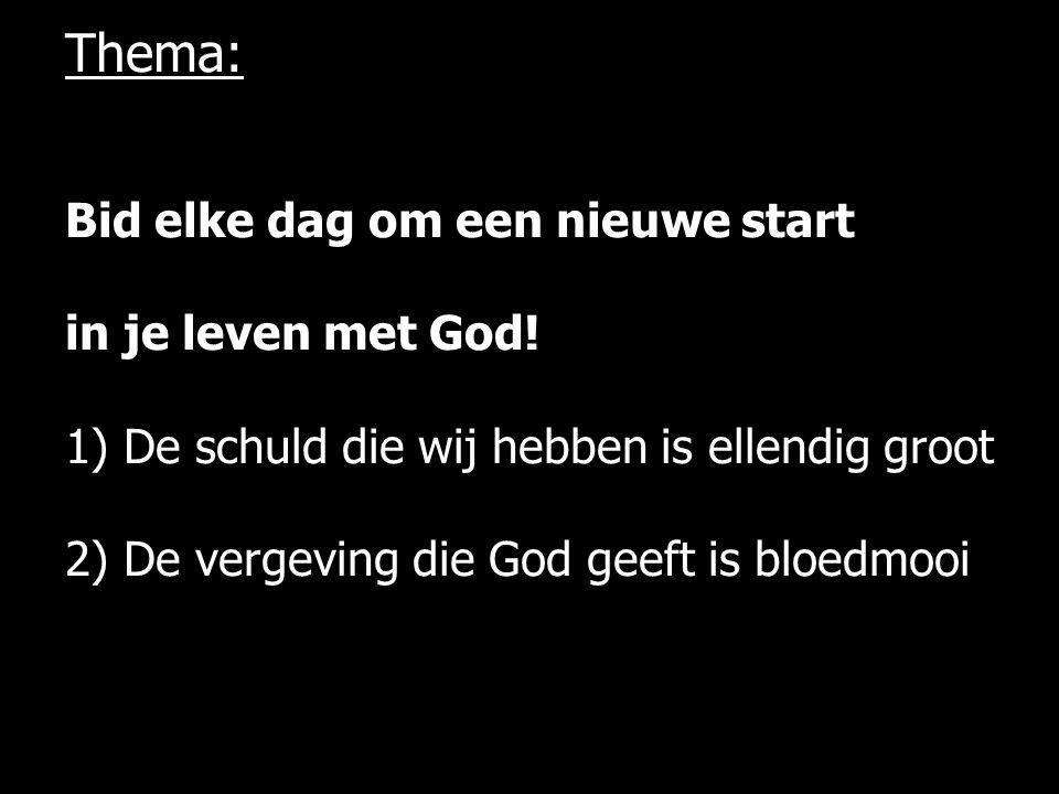Bid elke dag om een nieuwe start in je leven met God! 1) De schuld die wij hebben is ellendig groot 2) De vergeving die God geeft is bloedmooi Thema: