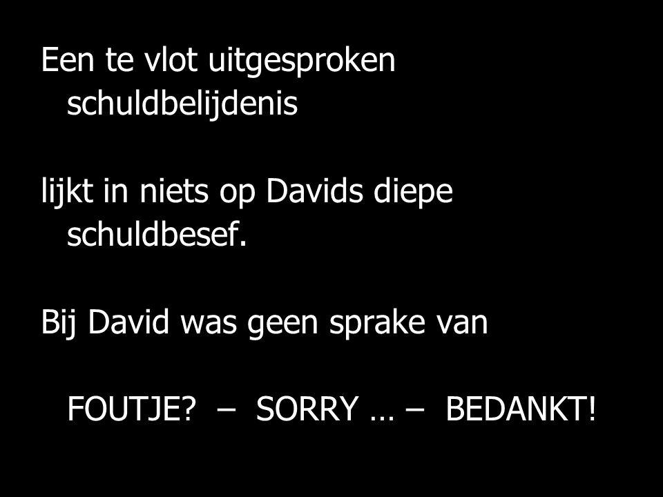 Een te vlot uitgesproken schuldbelijdenis lijkt in niets op Davids diepe schuldbesef. Bij David was geen sprake van FOUTJE? – SORRY … – BEDANKT!