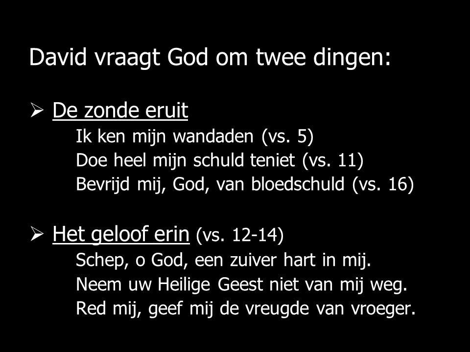 David vraagt God om twee dingen:  De zonde eruit Ik ken mijn wandaden (vs. 5) Doe heel mijn schuld teniet (vs. 11) Bevrijd mij, God, van bloedschuld