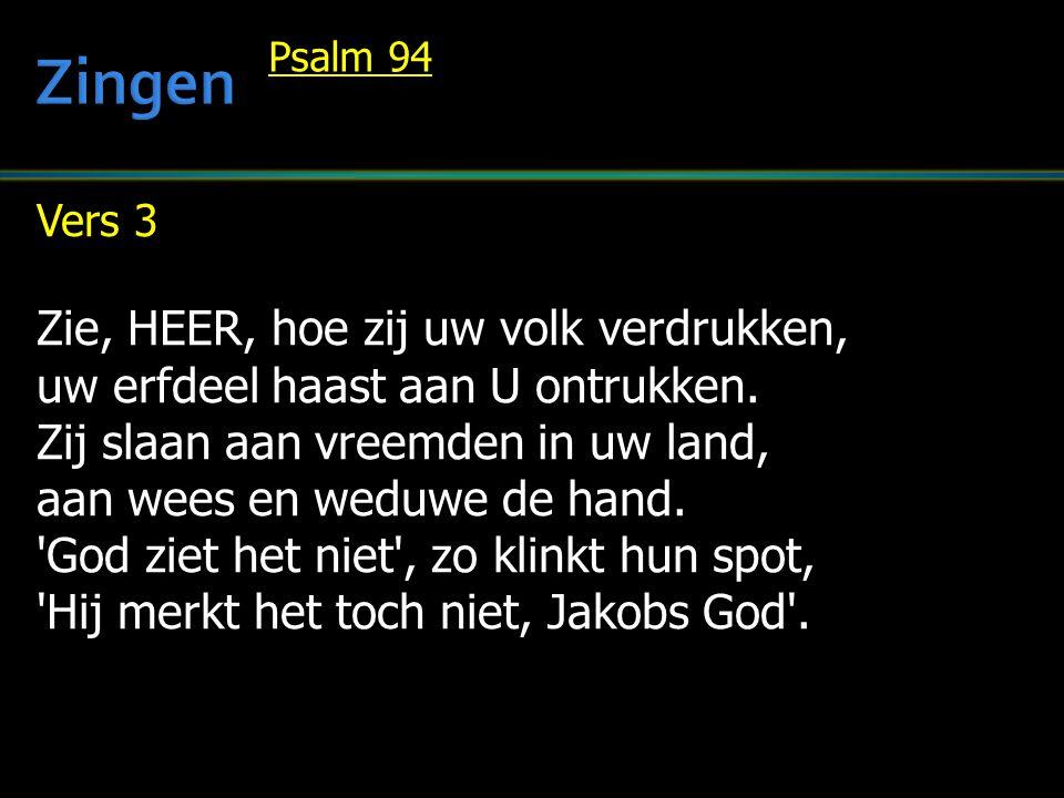 Vers 3 Zie, HEER, hoe zij uw volk verdrukken, uw erfdeel haast aan U ontrukken. Zij slaan aan vreemden in uw land, aan wees en weduwe de hand. 'God zi