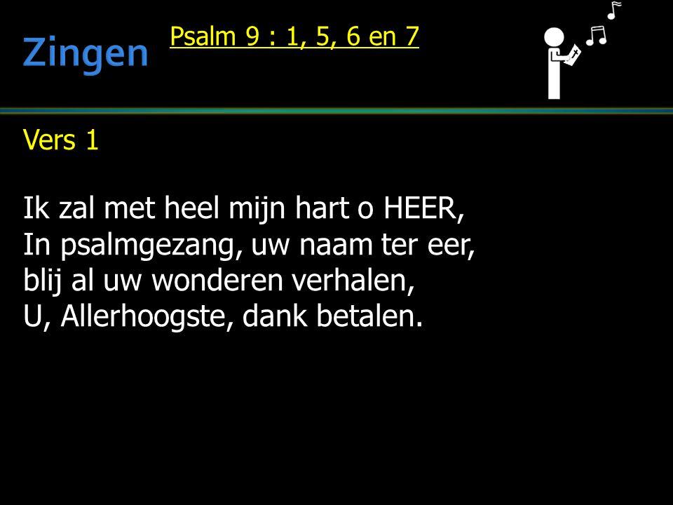 Vers 1 Ik zal met heel mijn hart o HEER, In psalmgezang, uw naam ter eer, blij al uw wonderen verhalen, U, Allerhoogste, dank betalen. Psalm 9 : 1, 5,