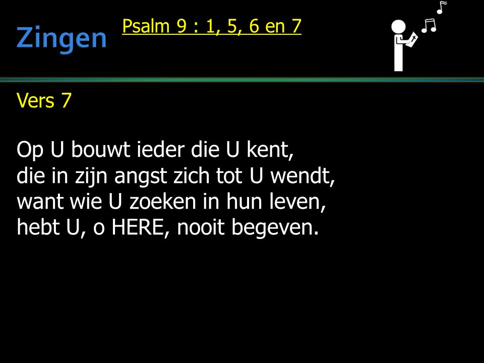 Vers 7 Op U bouwt ieder die U kent, die in zijn angst zich tot U wendt, want wie U zoeken in hun leven, hebt U, o HERE, nooit begeven. Psalm 9 : 1, 5,