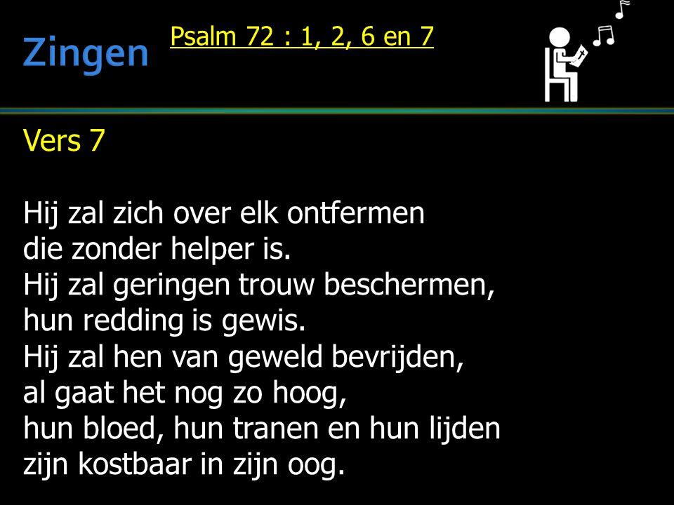 Vers 7 Hij zal zich over elk ontfermen die zonder helper is. Hij zal geringen trouw beschermen, hun redding is gewis. Hij zal hen van geweld bevrijden