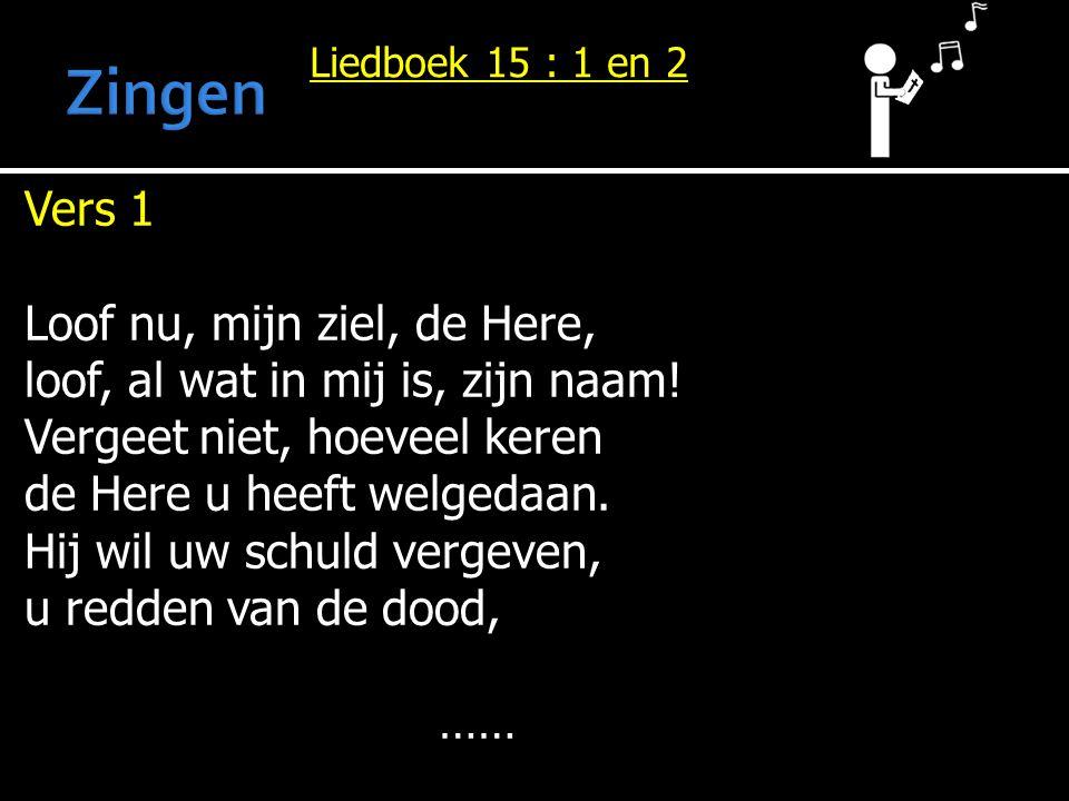 Liedboek 15 : 1 en 2 Vers 1 Loof nu, mijn ziel, de Here, loof, al wat in mij is, zijn naam! Vergeet niet, hoeveel keren de Here u heeft welgedaan. Hij