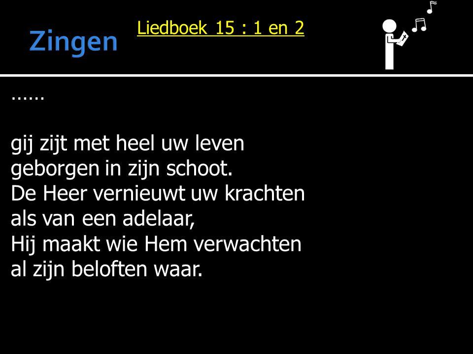 Liedboek 15 : 1 en 2 …… gij zijt met heel uw leven geborgen in zijn schoot. De Heer vernieuwt uw krachten als van een adelaar, Hij maakt wie Hem verwa