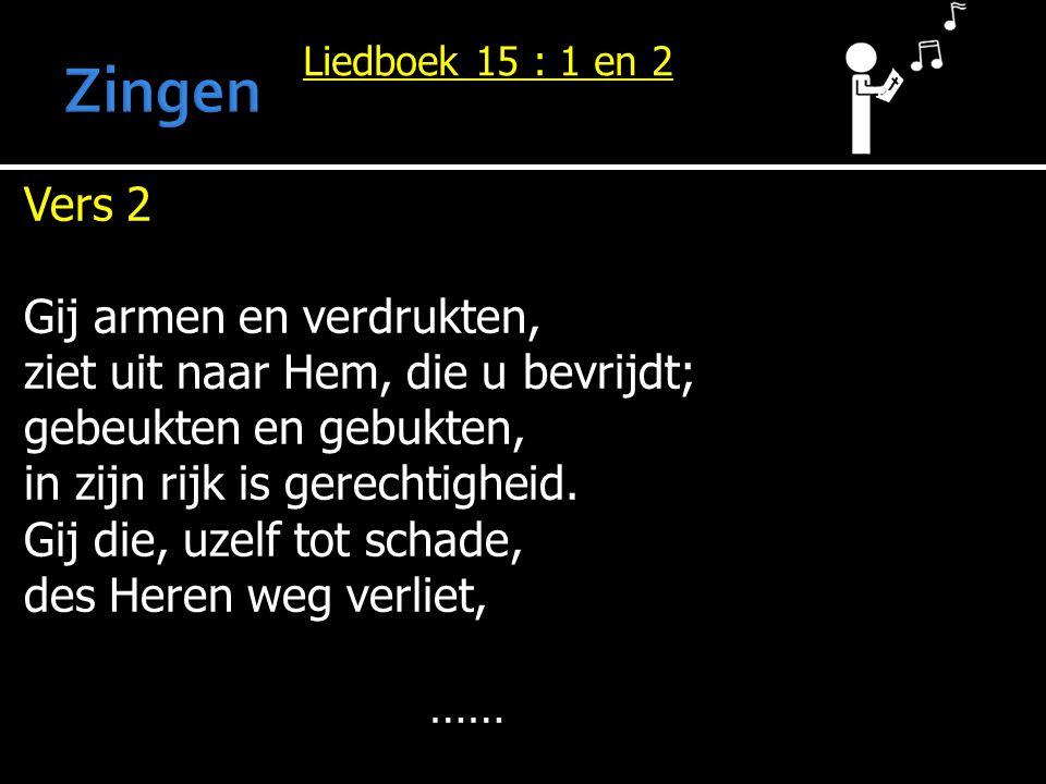 Liedboek 15 : 1 en 2 Vers 2 Gij armen en verdrukten, ziet uit naar Hem, die u bevrijdt; gebeukten en gebukten, in zijn rijk is gerechtigheid. Gij die,
